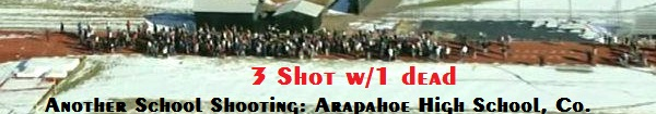 Arapahoe School Shooting 3 Shot: 1 Dead, 1 Serious & 1 Minor injuries.